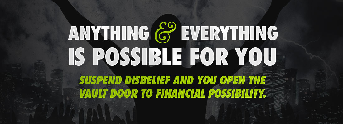 Anything & Everything is possible for you Suspend disbelief and you open the vault door to financial possiblity.
